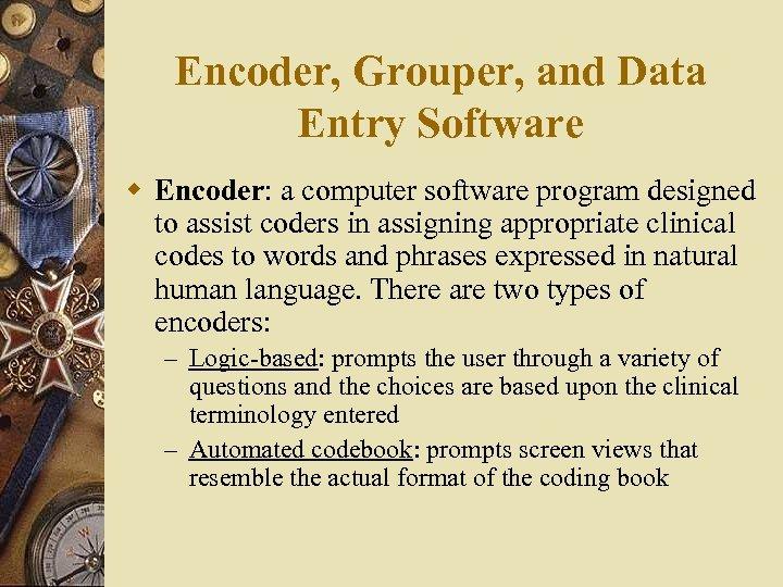 Encoder, Grouper, and Data Entry Software w Encoder: a computer software program designed to