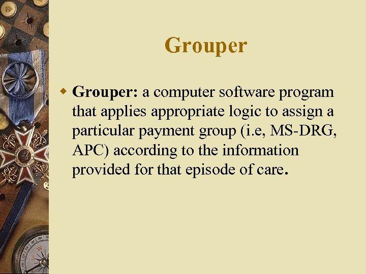 Grouper w Grouper: a computer software program that applies appropriate logic to assign a