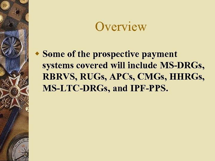 Overview w Some of the prospective payment systems covered will include MS-DRGs, RBRVS, RUGs,