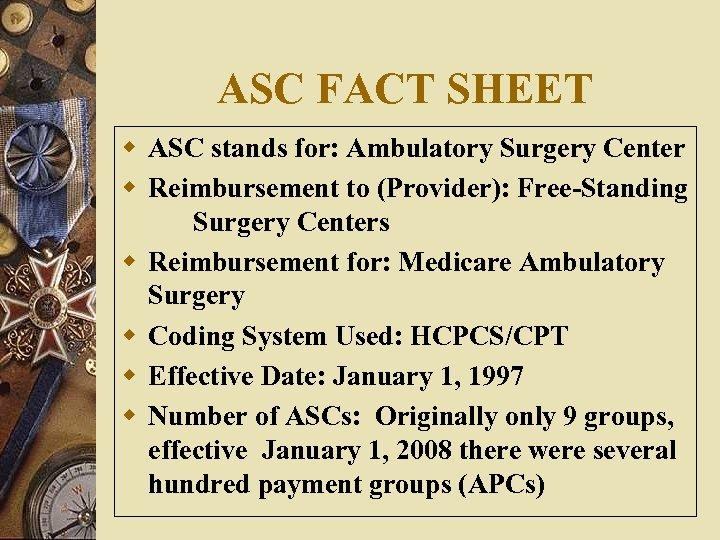 ASC FACT SHEET w ASC stands for: Ambulatory Surgery Center w Reimbursement to (Provider):