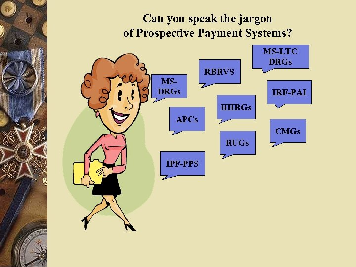 Can you speak the jargon of Prospective Payment Systems? MSDRGs RBRVS MS-LTC DRGs IRF-PAI