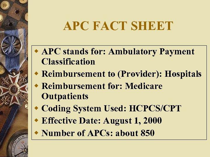 APC FACT SHEET w APC stands for: Ambulatory Payment Classification w Reimbursement to (Provider):