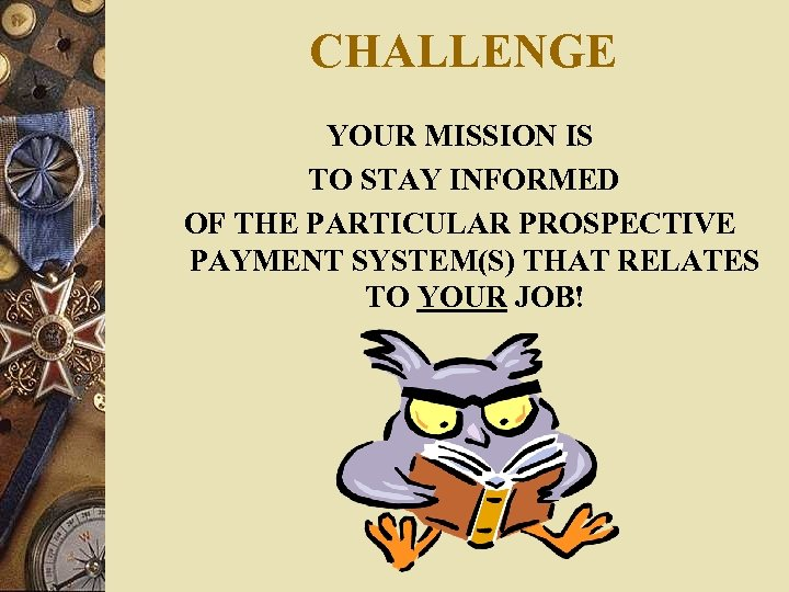 CHALLENGE YOUR MISSION IS TO STAY INFORMED OF THE PARTICULAR PROSPECTIVE PAYMENT SYSTEM(S) THAT
