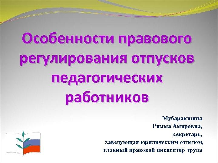 Особенности правового регулирования отпусков педагогических работников Мубаракшина Римма Амировна, секретарь, заведующая юридическим отделом, главный