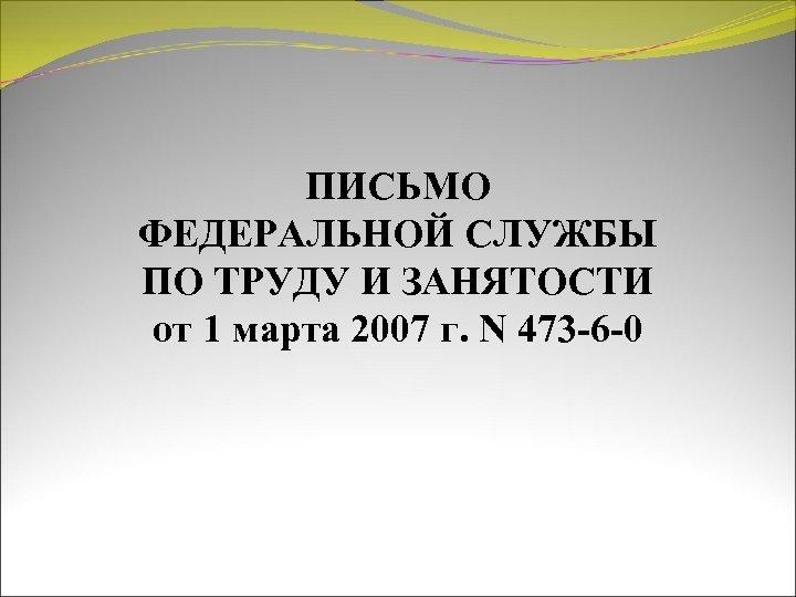 ПИСЬМО ФЕДЕРАЛЬНОЙ СЛУЖБЫ ПО ТРУДУ И ЗАНЯТОСТИ от 1 марта 2007 г. N 473