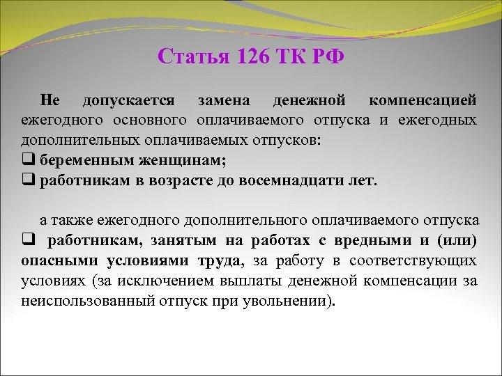 Статья 126 ТК РФ Не допускается замена денежной компенсацией ежегодного основного оплачиваемого отпуска и