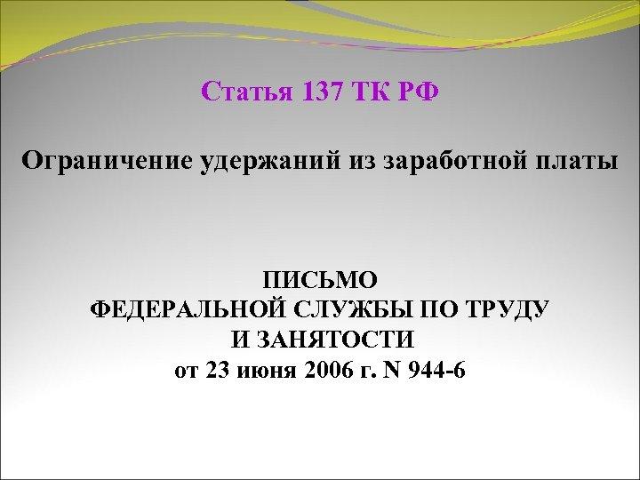 Статья 137 ТК РФ Ограничение удержаний из заработной платы ПИСЬМО ФЕДЕРАЛЬНОЙ СЛУЖБЫ ПО ТРУДУ