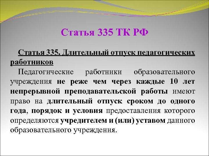 Статья 335 ТК РФ Статья 335. Длительный отпуск педагогических работников Педагогические работники образовательного учреждения