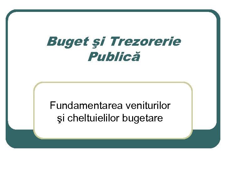 Buget şi Trezorerie Publică Fundamentarea veniturilor şi cheltuielilor bugetare