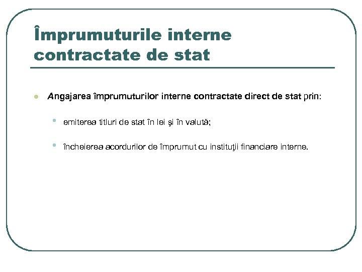Împrumuturile interne contractate de stat l Angajarea împrumuturilor interne contractate direct de stat prin: