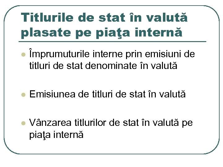 Titlurile de stat în valută plasate pe piaţa internă l Împrumuturile interne prin emisiuni
