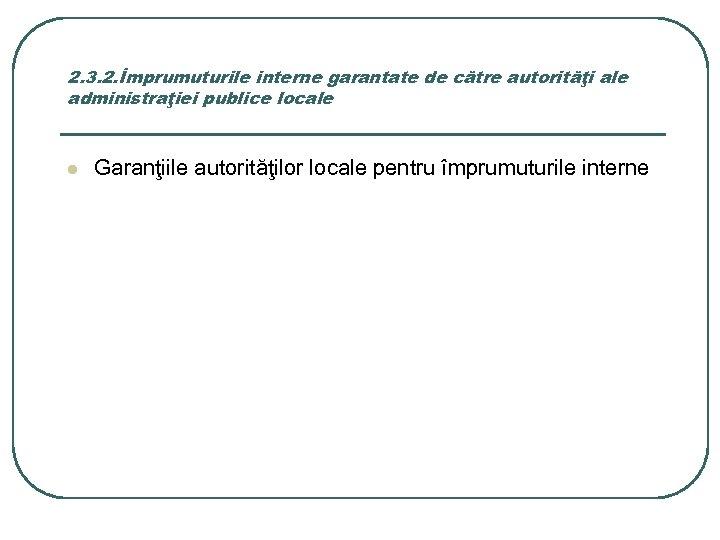 2. 3. 2. Împrumuturile interne garantate de către autorităţi ale administraţiei publice locale l