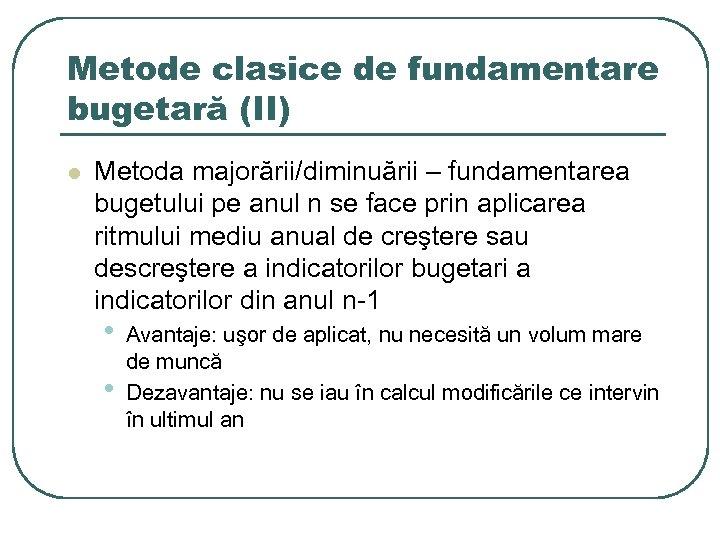Metode clasice de fundamentare bugetară (II) l Metoda majorării/diminuării – fundamentarea bugetului pe anul
