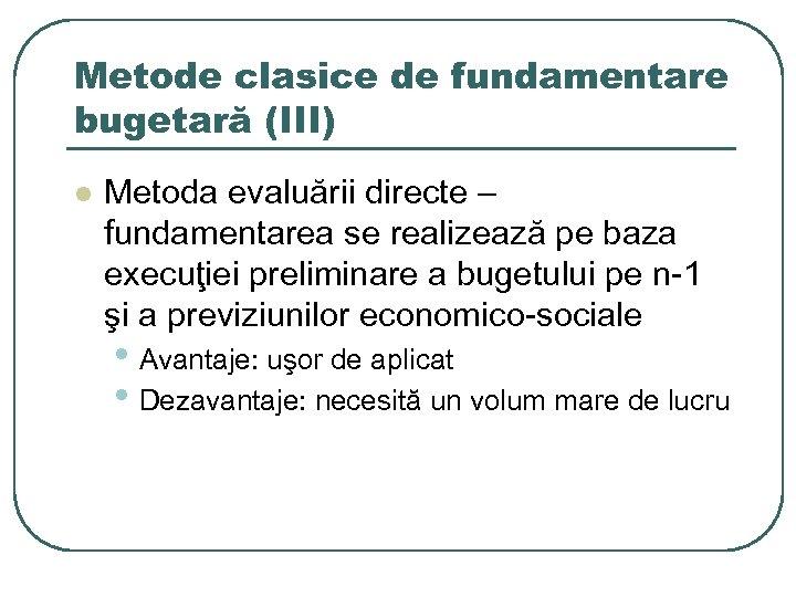 Metode clasice de fundamentare bugetară (III) l Metoda evaluării directe – fundamentarea se realizează