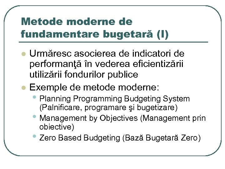 Metode moderne de fundamentare bugetară (I) l l Urmăresc asocierea de indicatori de performanţă