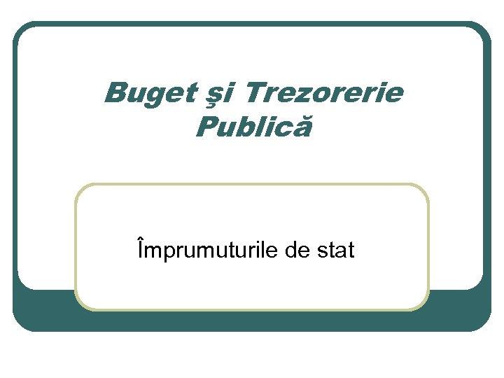 Buget şi Trezorerie Publică Împrumuturile de stat