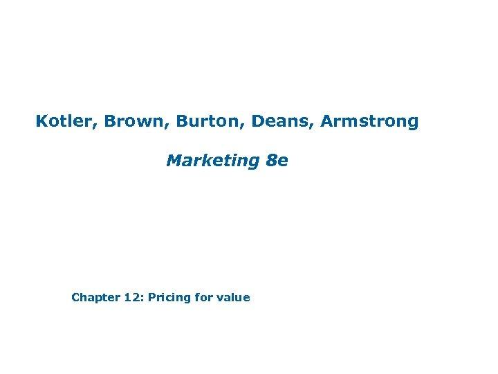 Kotler, Brown, Burton, Deans, Armstrong Marketing 8 e Chapter 12: Pricing for value