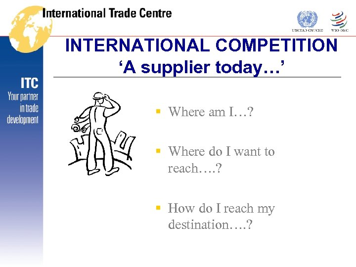 INTERNATIONAL COMPETITION 'A supplier today…' § Where am I…? § Where do I want