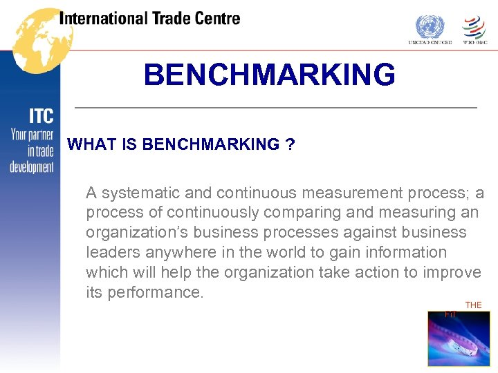 BENCHMARKING WHAT IS BENCHMARKING ? A systematic and continuous measurement process; a process of