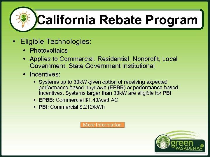 California Rebate Program • Eligible Technologies: • Photovoltaics • Applies to Commercial, Residential, Nonprofit,