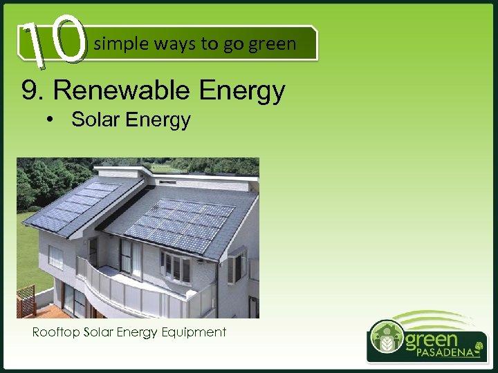 10 9. Renewable Energy simple ways to go green • Solar Energy Rooftop Solar