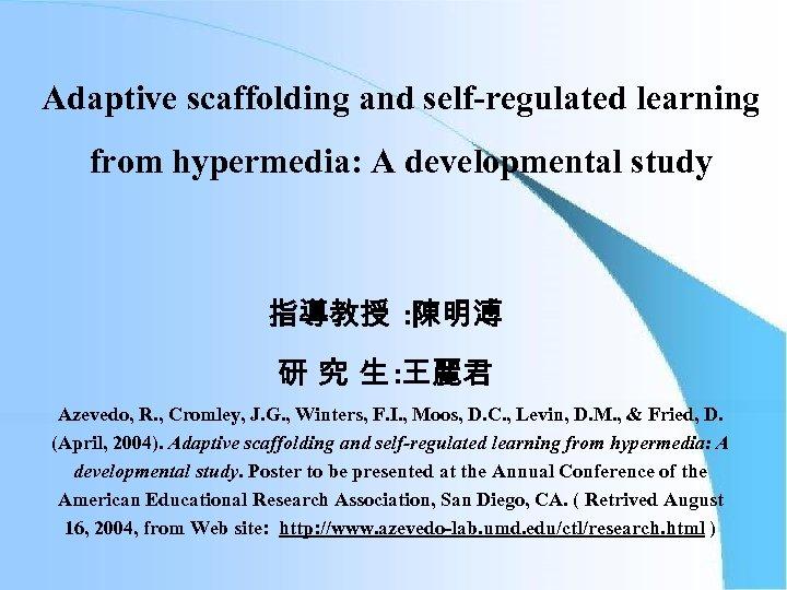 Adaptive scaffolding and self-regulated learning from hypermedia: A developmental study 指導教授 : 陳明溥 研
