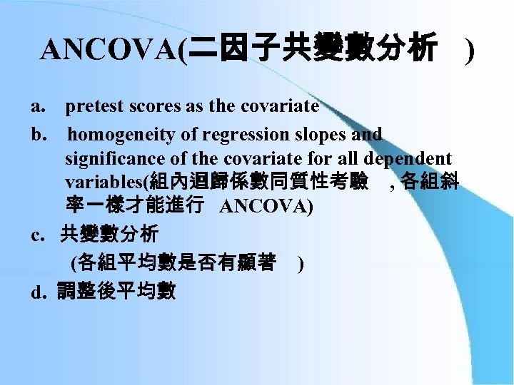 ANCOVA(二因子共變數分析 ) a. pretest scores as the covariate b. homogeneity of regression slopes and