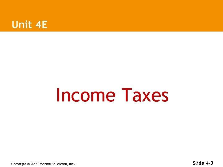 Unit 4 E Income Taxes Copyright © 2011 Pearson Education, Inc. Slide 4 -3
