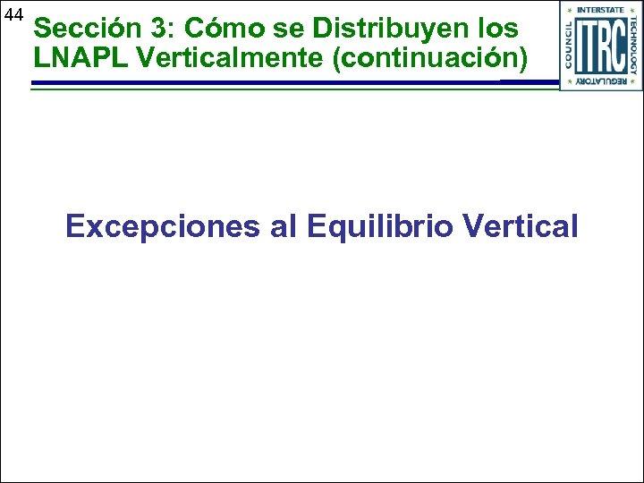 44 Sección 3: Cómo se Distribuyen los LNAPL Verticalmente (continuación) Excepciones al Equilibrio Vertical
