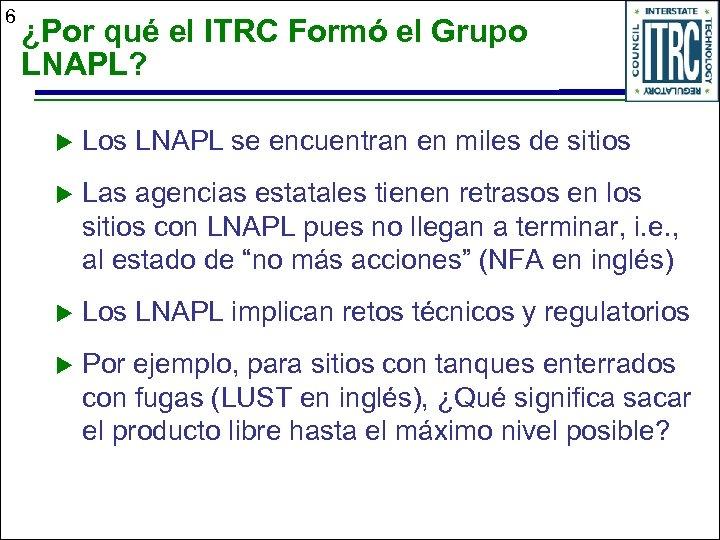6 ¿Por qué el ITRC Formó el Grupo LNAPL? u Los LNAPL se encuentran