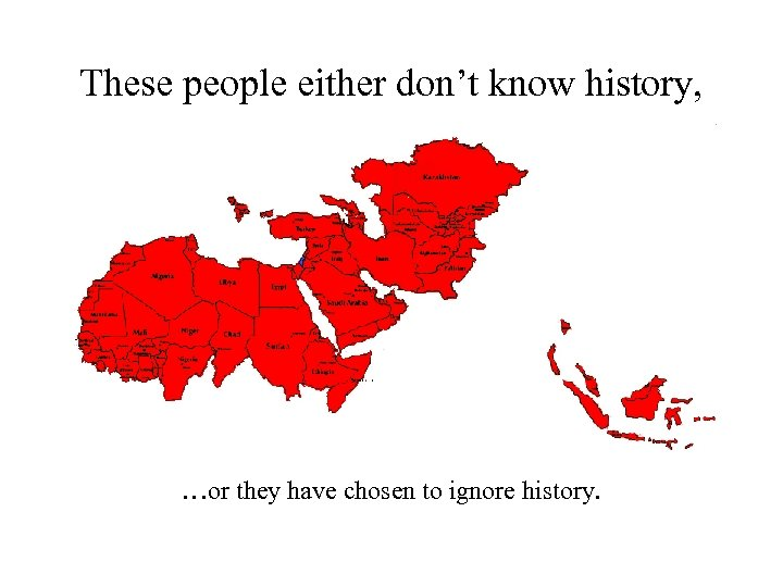 These people either don't know history, …or they have chosen to ignore history.