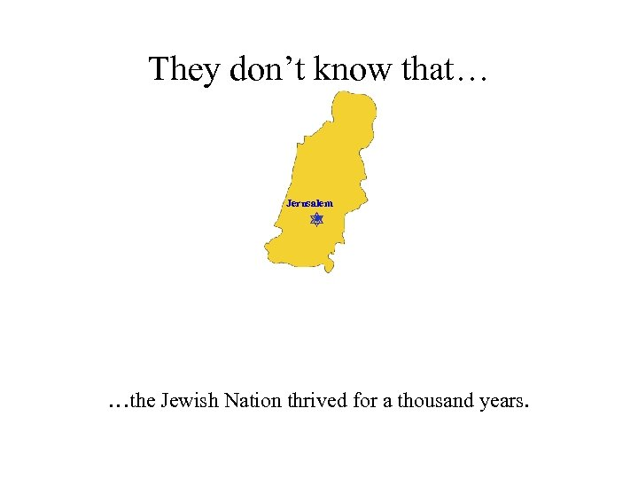 They don't know that… Jerusalem …the Jewish Nation thrived for a thousand years.