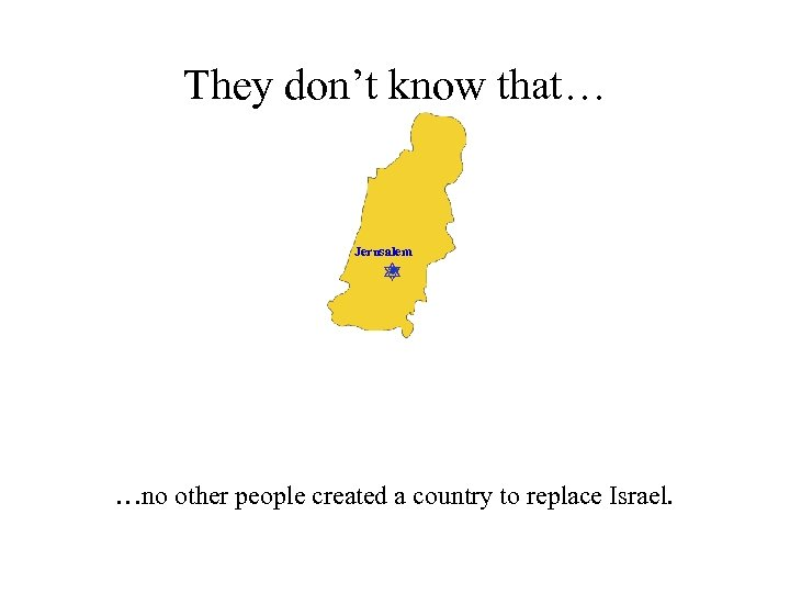 They don't know that… Jerusalem …no other people created a country to replace Israel.