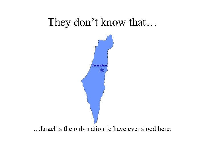 They don't know that… Jerusalem …Israel is the only nation to have ever stood