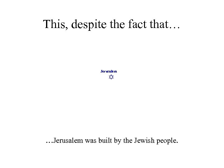 This, despite the fact that… Jerusalem …Jerusalem was built by the Jewish people.