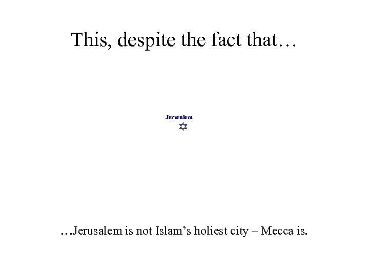 This, despite the fact that… Jerusalem …Jerusalem is not Islam's holiest city – Mecca