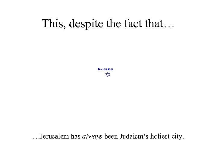 This, despite the fact that… Jerusalem …Jerusalem has always been Judaism's holiest city.
