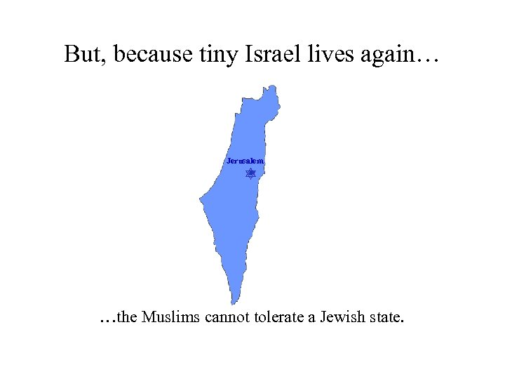 But, because tiny Israel lives again… Jerusalem …the Muslims cannot tolerate a Jewish state.