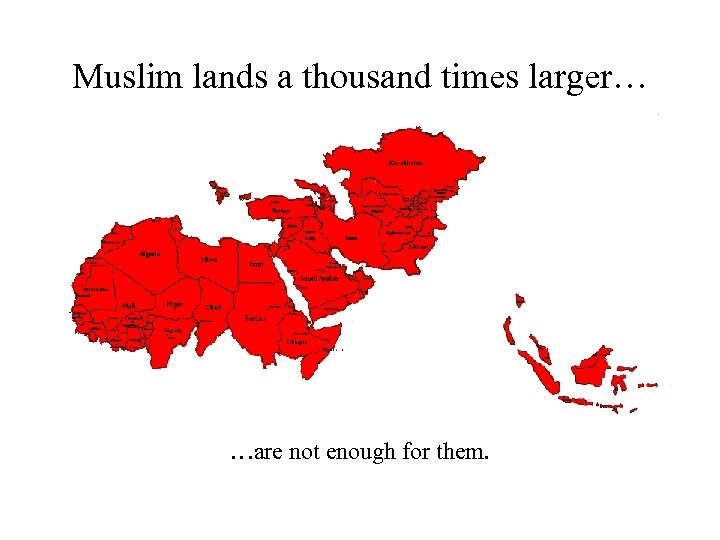 Muslim lands a thousand times larger… …are not enough for them.