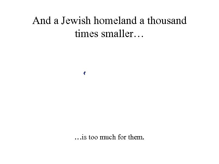 And a Jewish homeland a thousand times smaller… …is too much for them.