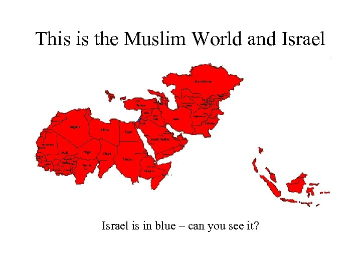 This is the Muslim World and Israel is in blue – can you see