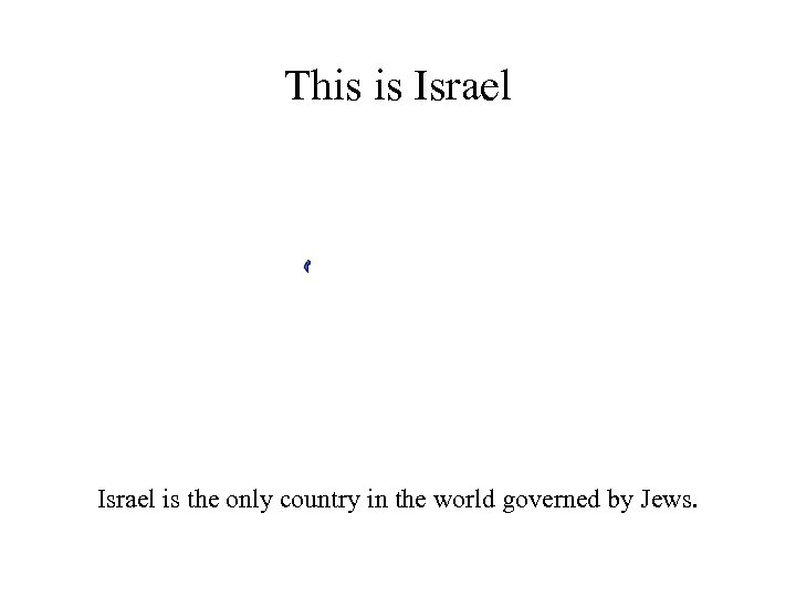 This is Israel is the only country in the world governed by Jews.