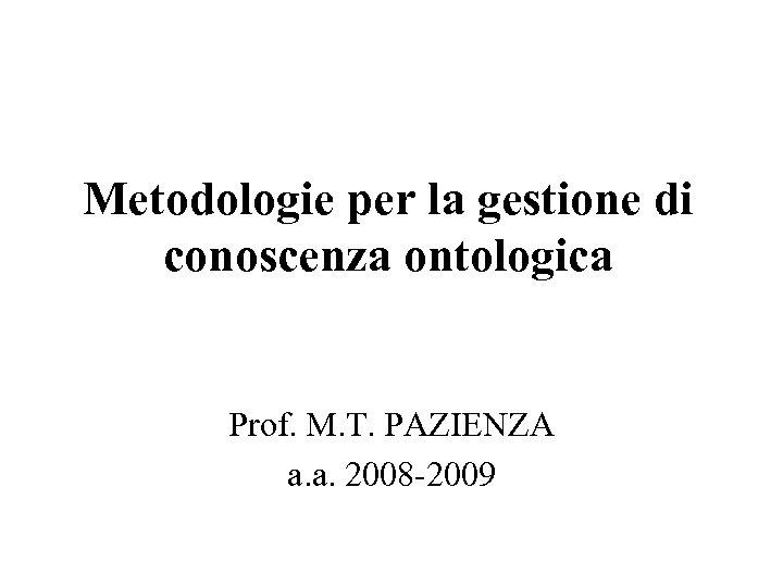 Metodologie per la gestione di conoscenza ontologica Prof. M. T. PAZIENZA a. a. 2008