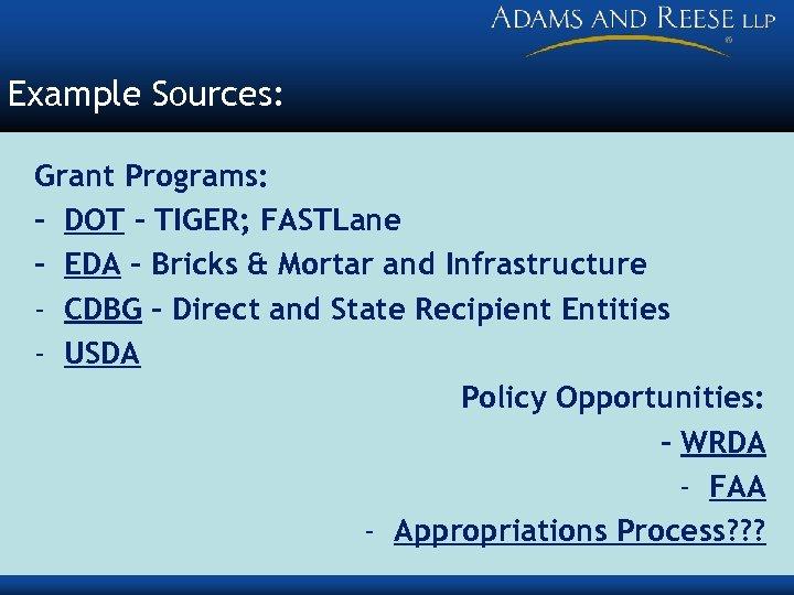 Example Sources: Grant Programs: - DOT – TIGER; FASTLane - EDA – Bricks &