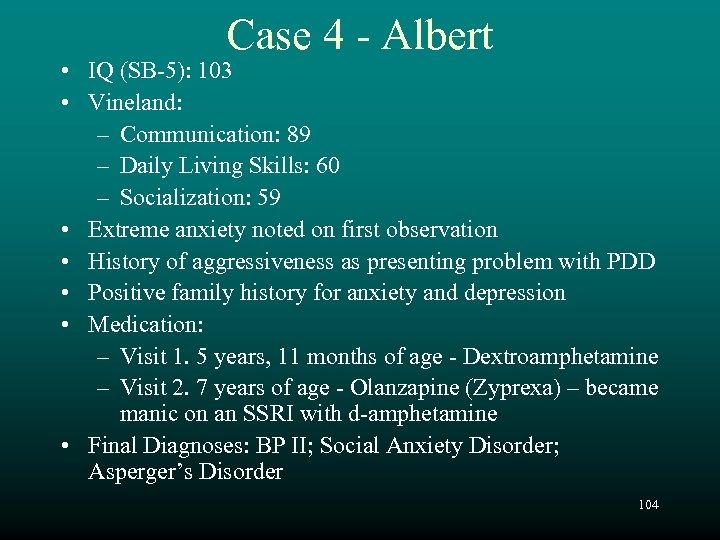 Case 4 - Albert • IQ (SB-5): 103 • Vineland: – Communication: 89 –