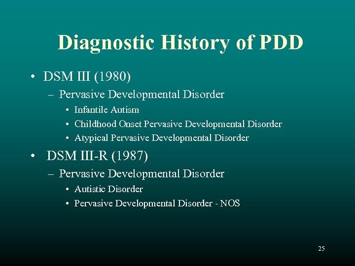 Diagnostic History of PDD • DSM III (1980) – Pervasive Developmental Disorder • Infantile