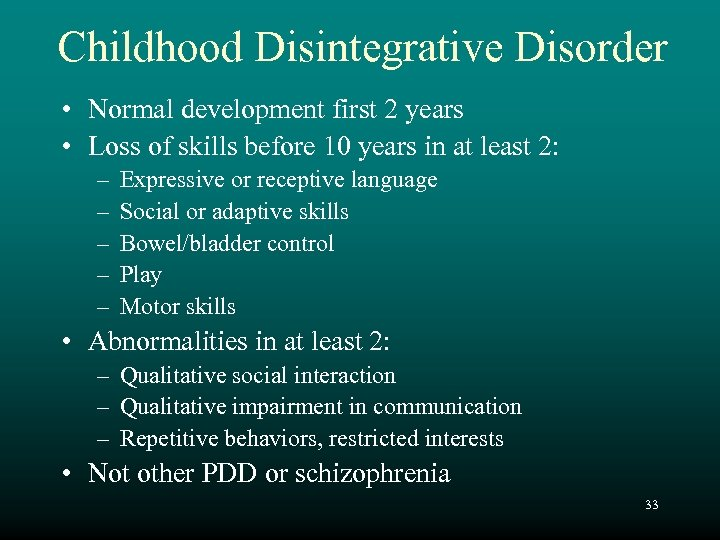 Childhood Disintegrative Disorder • Normal development first 2 years • Loss of skills before