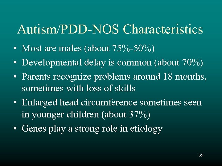 Autism/PDD-NOS Characteristics • Most are males (about 75%-50%) • Developmental delay is common (about