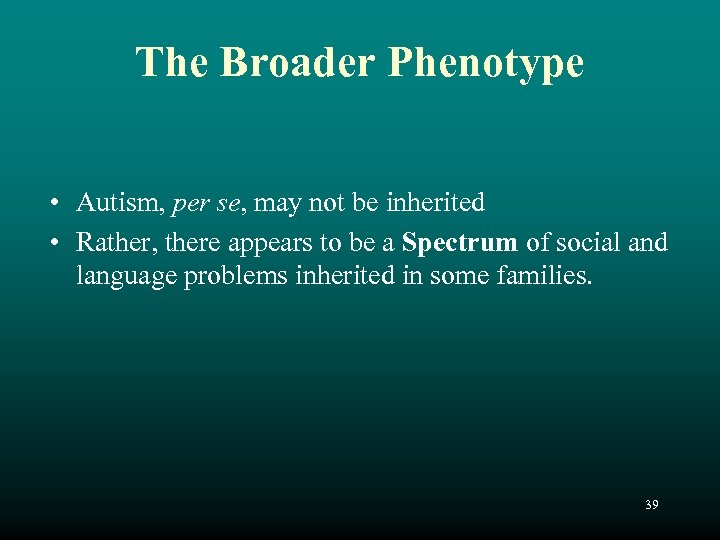 The Broader Phenotype • Autism, per se, may not be inherited • Rather, there