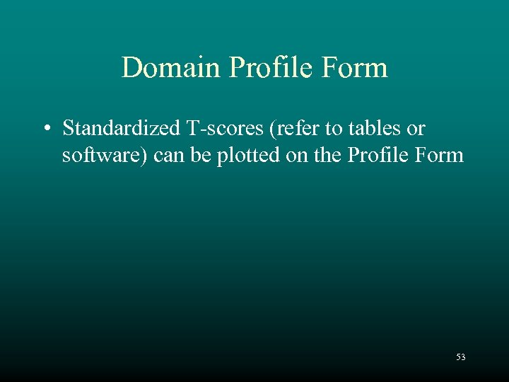 Domain Profile Form • Standardized T-scores (refer to tables or software) can be plotted